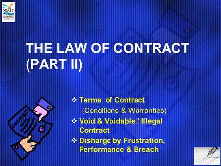THE LAW OF CONTRACT (PART II)  Terms of Contract (Conditions & Warranties)  Void & Voidable / Illegal Contract  Disharge by Frustration, Performance.