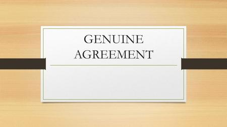 GENUINE AGREEMENT. Defective Agreements When something goes wrong and what seems to be a valid contract really isn't Fraud Misrepresentation Mistake Duress.