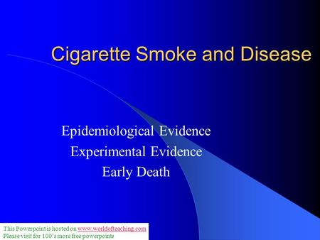 Cigarette Smoke and Disease Epidemiological Evidence Experimental Evidence Early Death This Powerpoint is hosted on www.worldofteaching.comwww.worldofteaching.com.