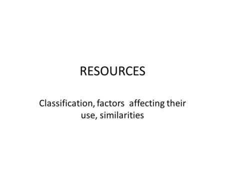 RESOURCES Classification, factors affecting their use, similarities.