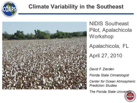 Climate Variability in the Southeast NIDIS Southeast Pilot, Apalachicola Workshop Apalachicola, FL April 27, 2010 David F. Zierden Florida State Climatologist.