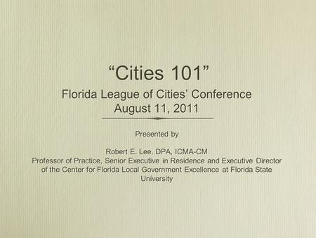"""Cities 101"" Florida League of Cities' Conference August 11, 2011 Presented by Robert E. Lee, DPA, ICMA-CM Professor of Practice, Senior Executive in Residence."