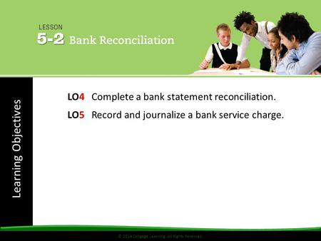 Learning Objectives © 2014 Cengage Learning. All Rights Reserved. LO4 Complete a bank statement reconciliation. LO5 Record and journalize a bank service.