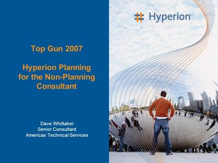 Top Gun 2007 Hyperion Planning for the Non-Planning Consultant Dave Whittaker Senior Consultant Americas Technical Services.