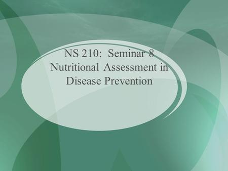 NS 210: Seminar 8 Nutritional Assessment in Disease Prevention.