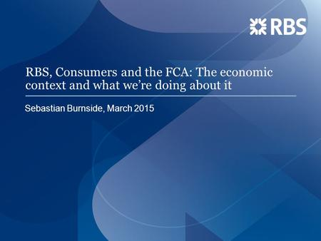 RBS, Consumers and the FCA: The economic context and what we're doing about it Sebastian Burnside, March 2015.