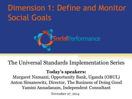 Dimension 1: Define and Monitor Social Goals Today's speakers: Margaret Namazzi, Opportunity Bank, Uganda (OBUL) Anton Simanowitz, Director, The Business.