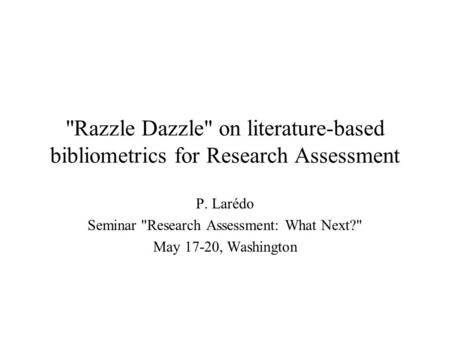 Razzle Dazzle on literature-based bibliometrics for Research Assessment P. Larédo Seminar Research Assessment: What Next? May 17-20, Washington.