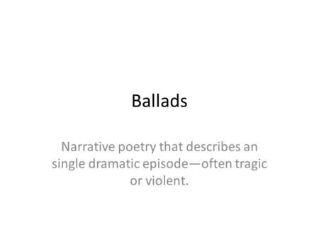 Ballads Narrative poetry that describes an single dramatic episode—often tragic or violent.