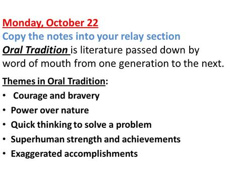 Monday, October 22 Copy the notes into your relay section Oral Tradition is literature passed down by word of mouth from one generation to the next. Themes.