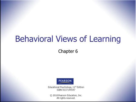 Educational Psychology, 11 th Edition ISBN 0137144547 © 2010 Pearson Education, Inc. All rights reserved. Behavioral Views of Learning Chapter 6.