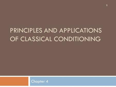 PRINCIPLES AND APPLICATIONS OF CLASSICAL CONDITIONING Chapter 4 1.
