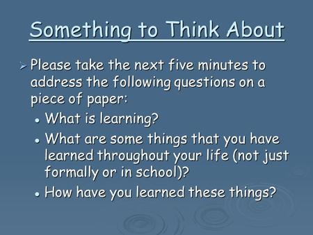 Something to Think About  Please take the next five minutes to address the following questions on a piece of paper: What is learning? What is learning?