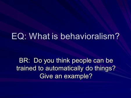 EQ: What is behavioralism? BR: Do you think people can be trained to automatically do things? Give an example?