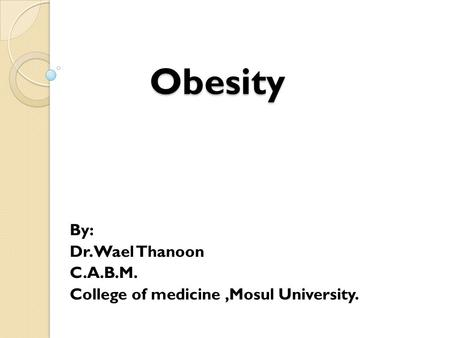 Obesity By: Dr. Wael Thanoon C.A.B.M. College of medicine,Mosul University.