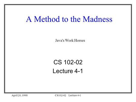 April 20, 1998CS102-02Lecture 4-1 A Method to the Madness CS 102-02 Lecture 4-1 Java's Work Horses.