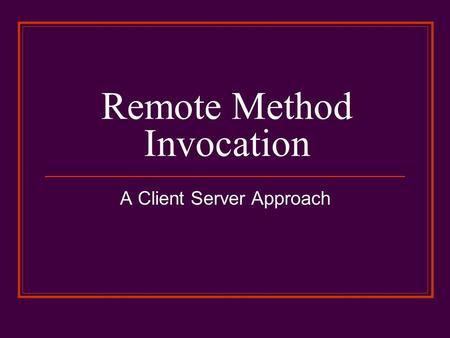 Remote Method Invocation A Client Server Approach.