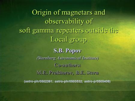 Origin of magnetars and observability of soft gamma repeaters outside the Local group S.B. Popov (Sternberg Astronomical Institute) Co-authors: M.E. Prokhorov,