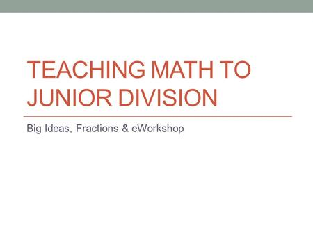 TEACHING MATH TO JUNIOR DIVISION Big Ideas, Fractions & eWorkshop.