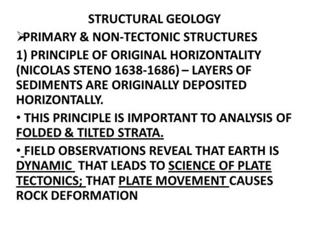 STRUCTURAL GEOLOGY  PRIMARY & NON-TECTONIC STRUCTURES 1) PRINCIPLE OF ORIGINAL HORIZONTALITY (NICOLAS STENO 1638-1686) – LAYERS OF SEDIMENTS ARE ORIGINALLY.