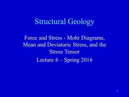 1 Structural Geology Force and Stress - Mohr Diagrams, Mean and Deviatoric Stress, and the Stress Tensor Lecture 6 – Spring 2016.