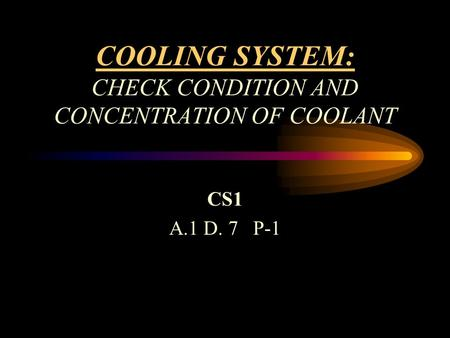COOLING SYSTEM: CHECK CONDITION AND CONCENTRATION OF COOLANT CS1 A.1 D. 7 P-1.