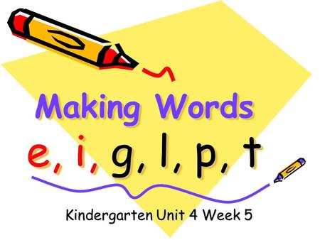 Making Words e, i, g, l, p, t Kindergarten Unit 4 Week 5.