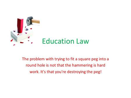 Education Law The problem with trying to fit a square peg into a round hole is not that the hammering is hard work. It's that you're destroying the peg!