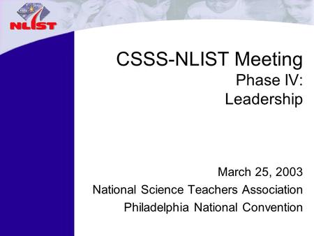 CSSS-NLIST Meeting Phase IV: Leadership March 25, 2003 National Science Teachers Association Philadelphia National Convention.