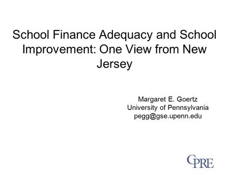 School Finance Adequacy and School Improvement: One View from New Jersey Margaret E. Goertz University of Pennsylvania