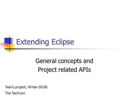 Extending Eclipse General concepts and Project related APIs Yearly project, Winter 05/06 The Technion.