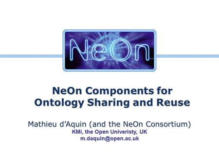 NeOn Components for Ontology Sharing and Reuse Mathieu d'Aquin (and the NeOn Consortium) KMi, the Open Univeristy, UK