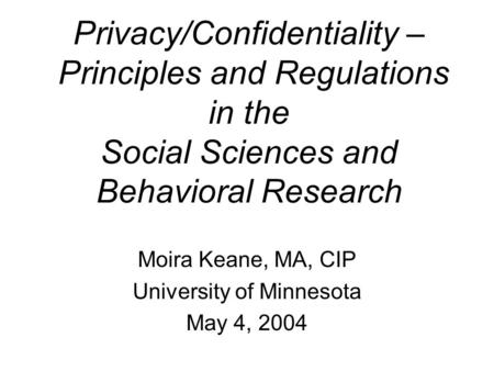Privacy/Confidentiality – Principles and Regulations in the Social Sciences and Behavioral Research Moira Keane, MA, CIP University of Minnesota May 4,
