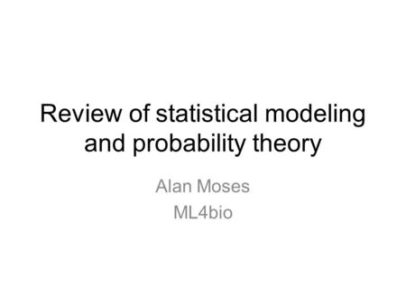 Review of statistical modeling and probability theory Alan Moses ML4bio.