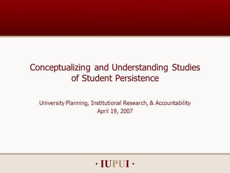 · IUPUI · Conceptualizing and Understanding Studies of Student Persistence University Planning, Institutional Research, & Accountability April 19, 2007.