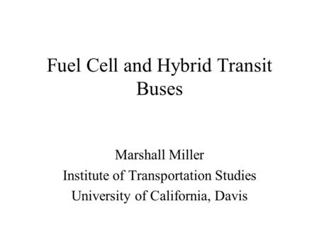 Fuel Cell and Hybrid Transit Buses Marshall Miller Institute of Transportation Studies University of California, Davis.