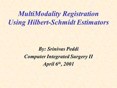 MultiModality Registration Using Hilbert-Schmidt Estimators By: Srinivas Peddi Computer Integrated Surgery II April 6 th, 2001.