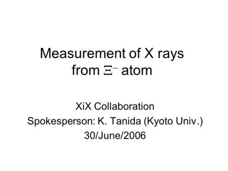 Measurement of X rays from   atom XiX Collaboration Spokesperson: K. Tanida (Kyoto Univ.) 30/June/2006.