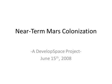 Near-Term Mars Colonization -A DevelopSpace Project- June 15 th, 2008.
