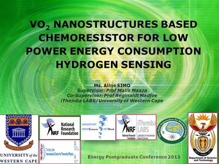 VO 2 NANOSTRUCTURES BASED CHEMORESISTOR FOR LOW POWER ENERGY CONSUMPTION HYDROGEN SENSING Energy Postgraduate Conference 2013 Ms. Aline SIMO Supervisor: