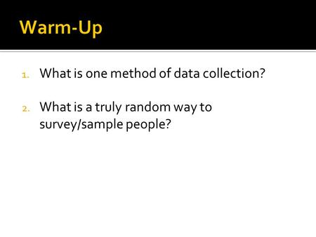 1. What is one method of data collection? 2. What is a truly random way to survey/sample people?