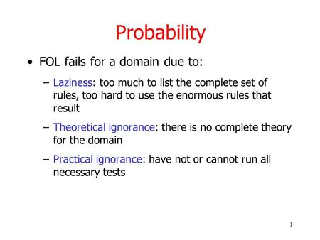 1 Probability FOL fails for a domain due to: –Laziness: too much to list the complete set of rules, too hard to use the enormous rules that result –Theoretical.