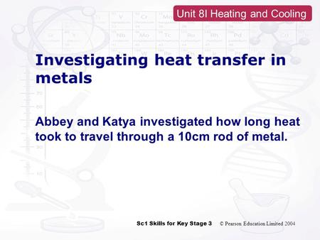 Sc1 Skills for Key Stage 3 © Pearson Education Limited 2004 Unit 8I Heating and Cooling Investigating heat transfer in metals Abbey and Katya investigated.