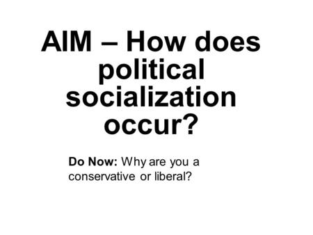 AIM – How does political socialization occur? Do Now: Why are you a conservative or liberal?