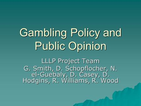 Gambling Policy and Public Opinion LLLP Project Team G. Smith, D. Schopflocher, N. el-Guebaly, D. Casey, D. Hodgins, R. Williams, R. Wood.