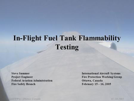 02-16-2005IASFPWG – Ottawa, Canada In-Flight Fuel Tank Flammability Testing Steve Summer Project Engineer Federal Aviation Administration Fire Safety Branch.