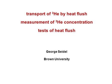 Transport of 3 He by heat flush measurement of 3 He concentration tests of heat flush George Seidel Brown University.