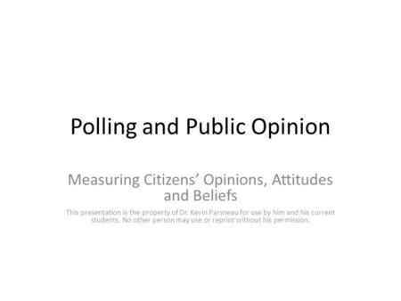 Polling and Public Opinion Measuring Citizens' Opinions, Attitudes and Beliefs This presentation is the property of Dr. Kevin Parsneau for use by him and.
