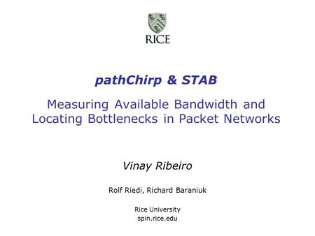 PathChirp & STAB Measuring Available Bandwidth and Locating Bottlenecks in Packet Networks Vinay Ribeiro Rolf Riedi, Richard Baraniuk Rice University spin.rice.edu.