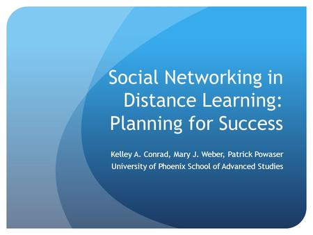 Social Networking in Distance Learning: Planning for Success Kelley A. Conrad, Mary J. Weber, Patrick Powaser University of Phoenix School of Advanced.